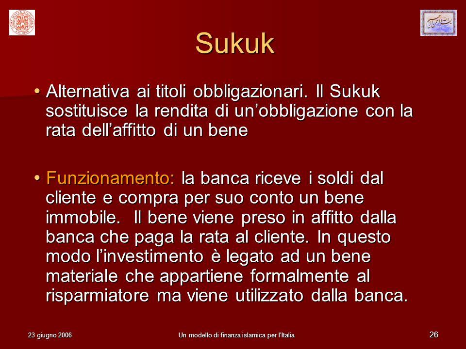 23 giugno 2006Un modello di finanza islamica per lItalia 26 Sukuk Alternativa ai titoli obbligazionari. Il Sukuk sostituisce la rendita di unobbligazi