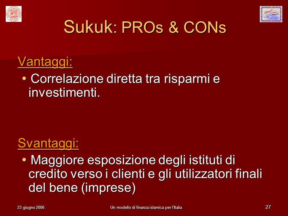 23 giugno 2006Un modello di finanza islamica per lItalia 27 Sukuk : PROs & CONs Vantaggi: Correlazione diretta tra risparmi e investimenti. Correlazio