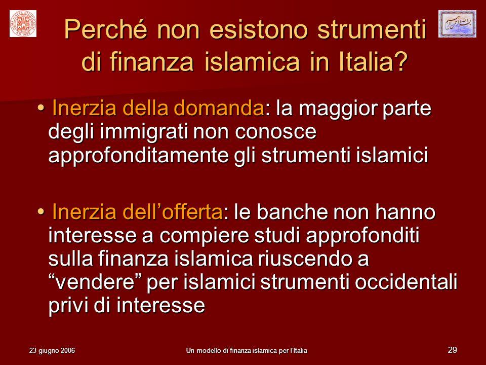 23 giugno 2006Un modello di finanza islamica per lItalia 29 Perché non esistono strumenti di finanza islamica in Italia? Inerzia della domanda: la mag