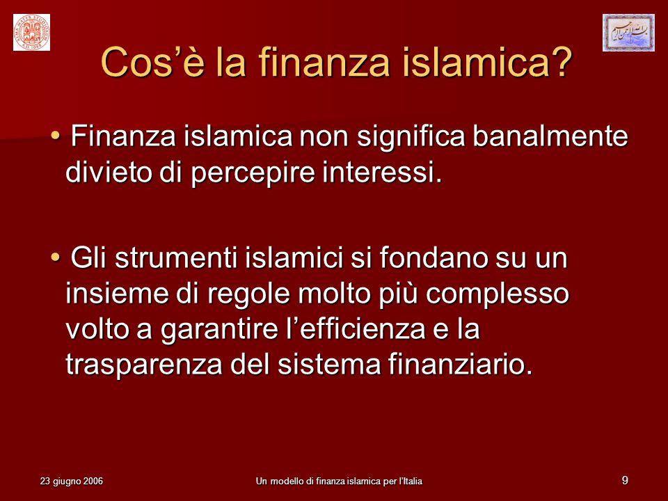 23 giugno 2006Un modello di finanza islamica per lItalia 9 Cosè la finanza islamica? Finanza islamica non significa banalmente divieto di percepire in
