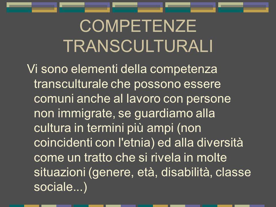COMPETENZE TRANSCULTURALI Vi sono elementi della competenza transculturale che possono essere comuni anche al lavoro con persone non immigrate, se gua