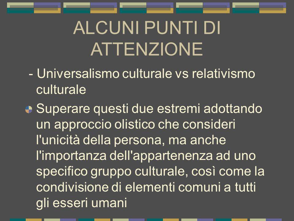 ALCUNI PUNTI DI ATTENZIONE - Universalismo culturale vs relativismo culturale Superare questi due estremi adottando un approccio olistico che consider