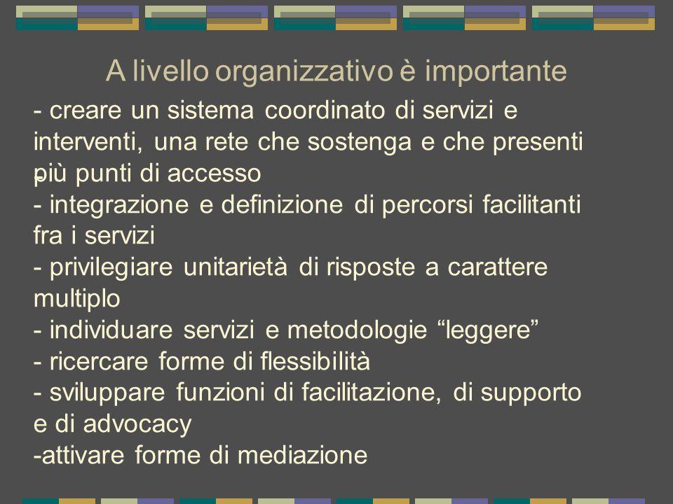 A livello organizzativo è importante - - creare un sistema coordinato di servizi e interventi, una rete che sostenga e che presenti più punti di acces
