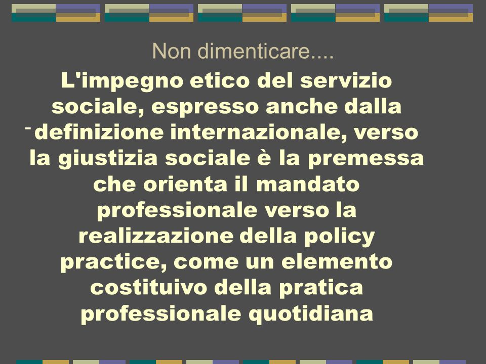 Non dimenticare.... - L'impegno etico del servizio sociale, espresso anche dalla definizione internazionale, verso la giustizia sociale è la premessa