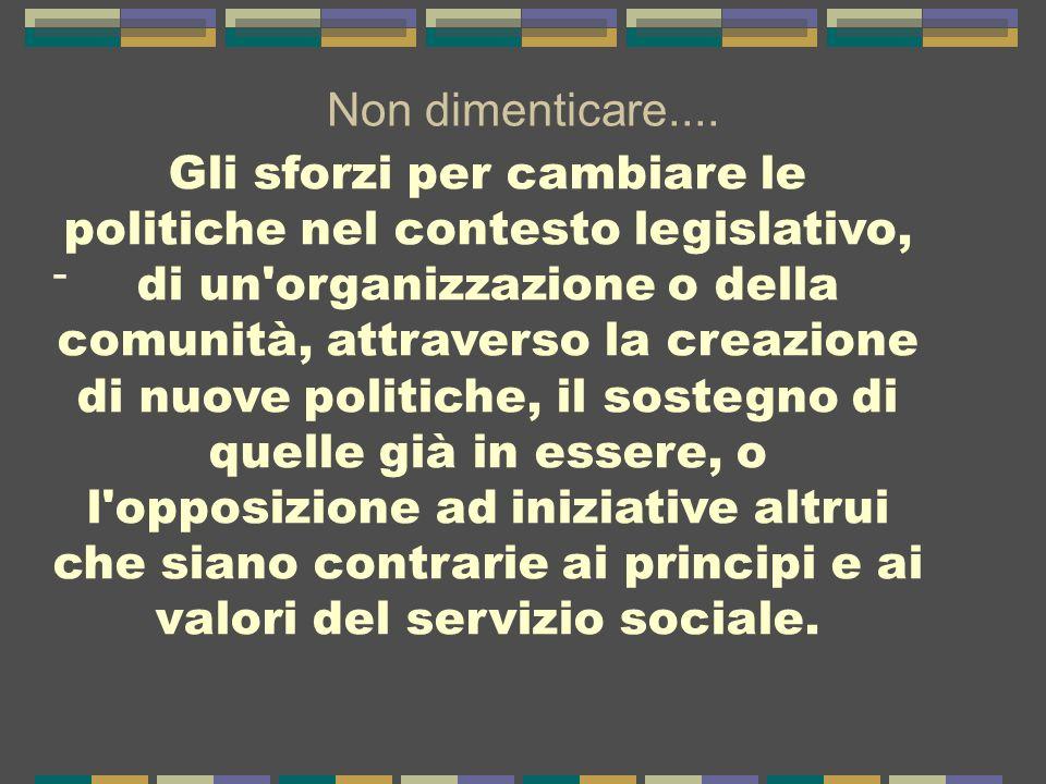 Non dimenticare.... - Gli sforzi per cambiare le politiche nel contesto legislativo, di un'organizzazione o della comunità, attraverso la creazione di