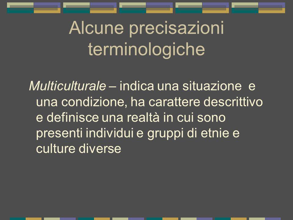 Alcune precisazioni terminologiche Multiculturale – indica una situazione e una condizione, ha carattere descrittivo e definisce una realtà in cui son