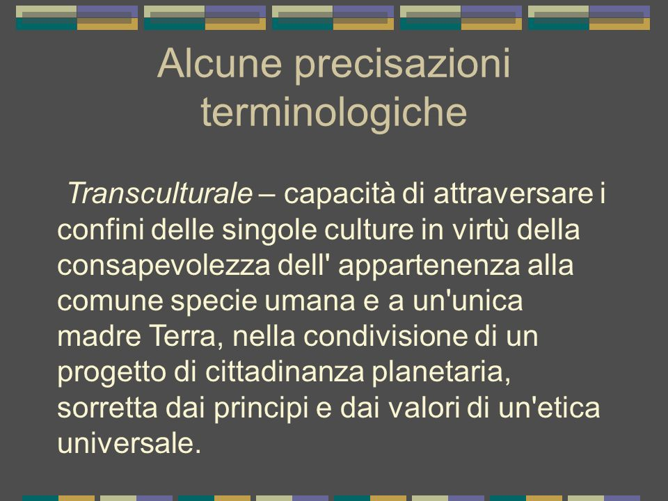 Alcune precisazioni terminologiche Transculturale – capacità di attraversare i confini delle singole culture in virtù della consapevolezza dell' appar