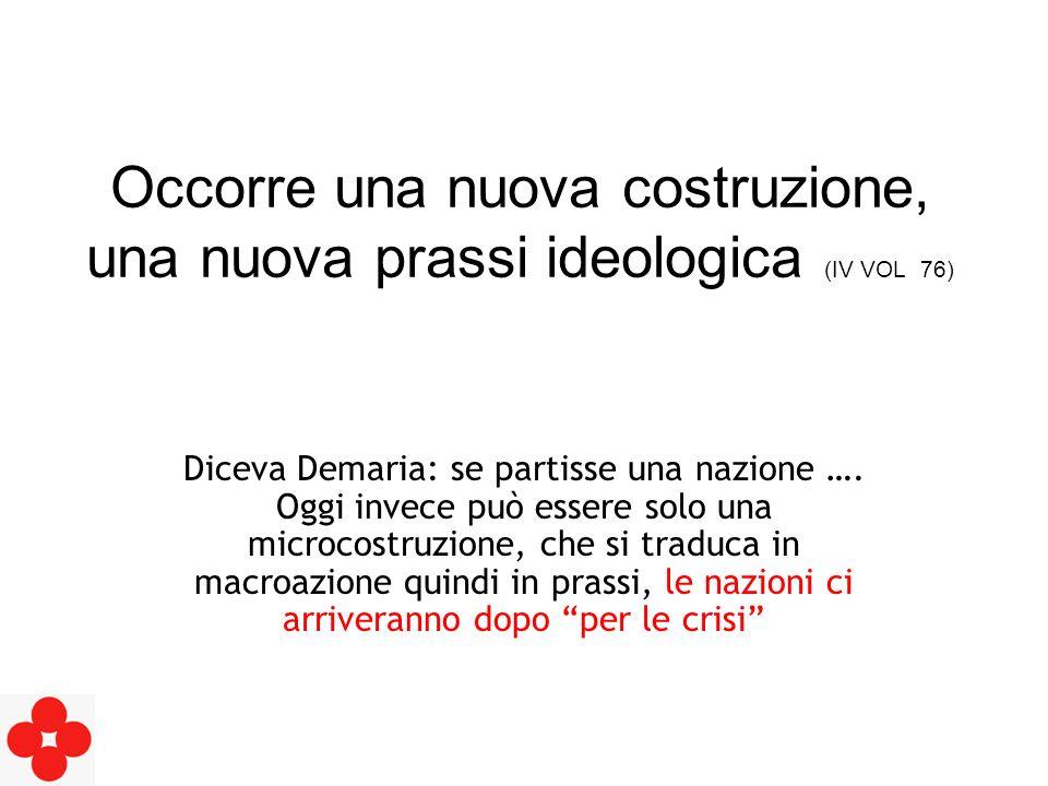 Occorre una nuova costruzione, una nuova prassi ideologica (IV VOL 76) Diceva Demaria: se partisse una nazione ….