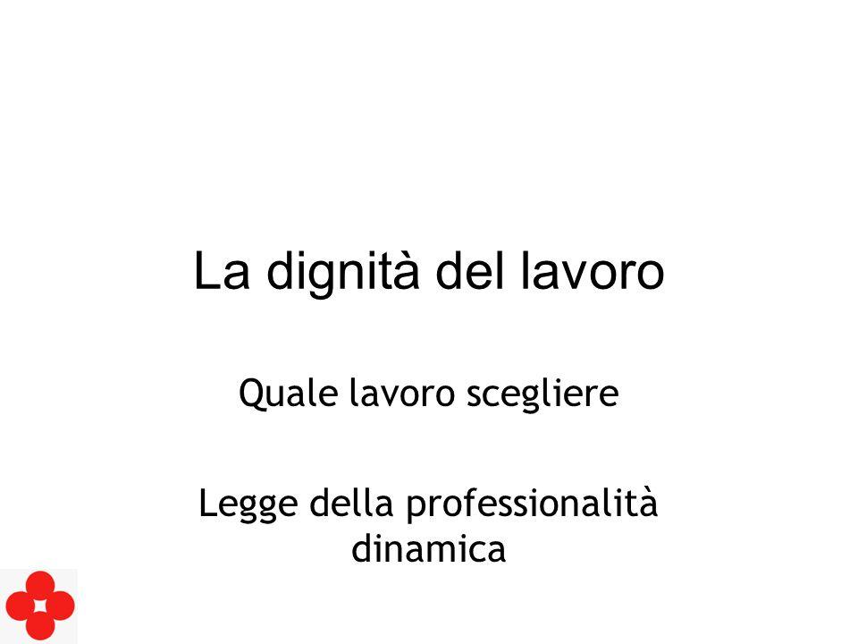 La dignità del lavoro Quale lavoro scegliere Legge della professionalità dinamica