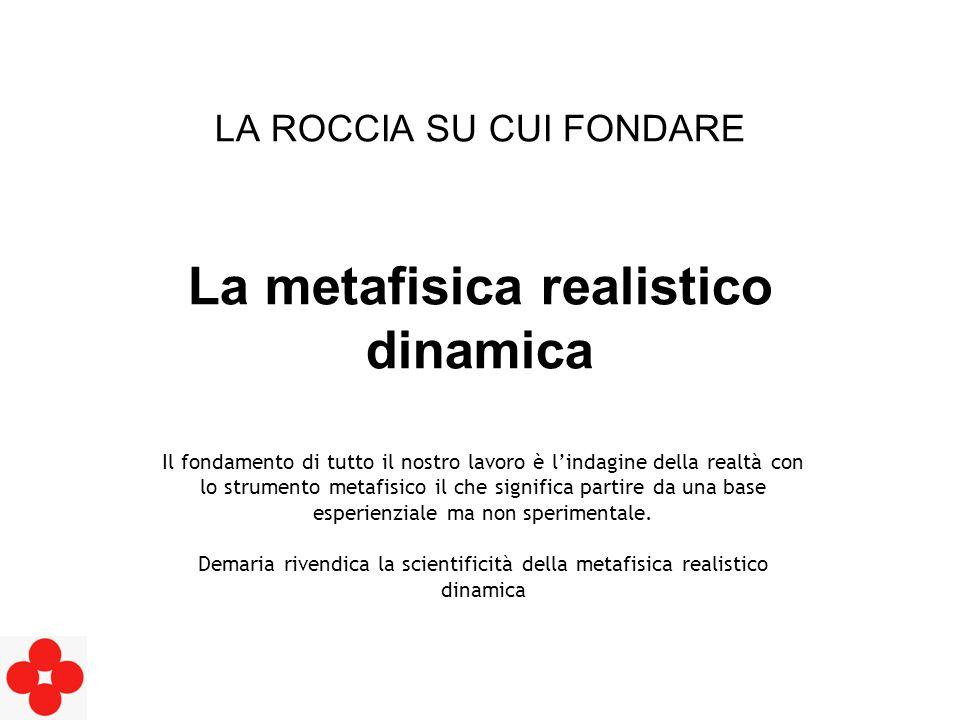 LA ROCCIA SU CUI FONDARE La metafisica realistico dinamica Il fondamento di tutto il nostro lavoro è lindagine della realtà con lo strumento metafisico il che significa partire da una base esperienziale ma non sperimentale.