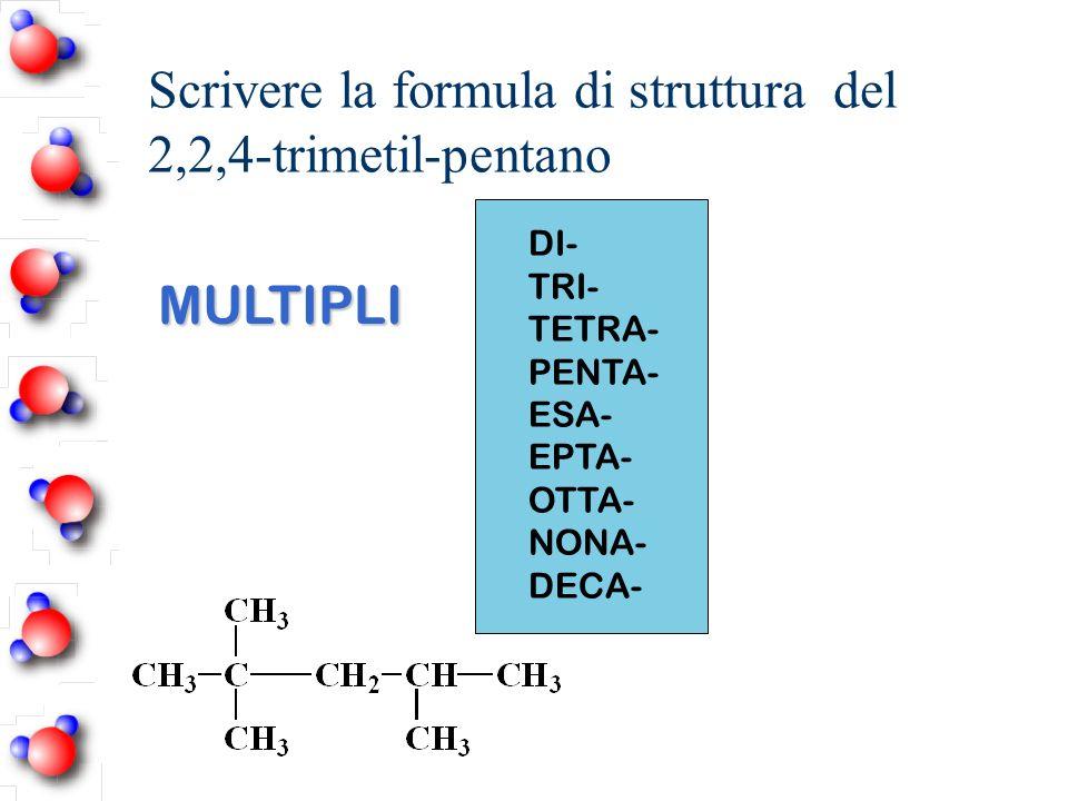 Scrivere la formula di struttura del 2,2,4-trimetil-pentano DI- TRI- TETRA- PENTA- ESA- EPTA- OTTA- NONA- DECA- MULTIPLI