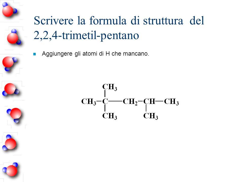 Scrivere la formula di struttura del 2,2,4-trimetil-pentano n Aggiungere gli atomi di H che mancano.