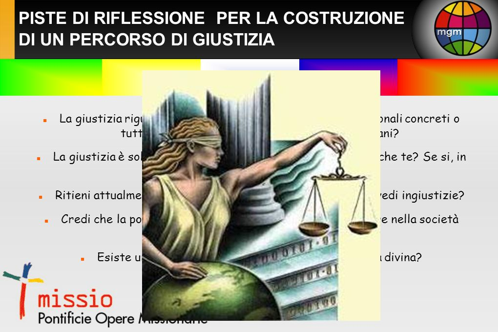 PISTE DI RIFLESSIONE PER LA COSTRUZIONE DI UN PERCORSO DI GIUSTIZIA La giustizia riguarda il singolo con i suoi rapporti interpersonali concreti o tutta la società inglobando coloro che sono lontani.
