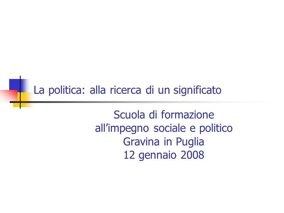 La politica: alla ricerca di un significato Scuola di formazione allimpegno sociale e politico Gravina in Puglia 12 gennaio 2008