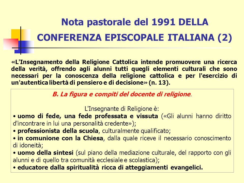 Nota pastorale del 1991 DELLA CONFERENZA EPISCOPALE ITALIANA Il documento, approvato all unanimità nel corso della 34a Assemblea dei Vescovi Italiani, segno della massima attenzione nei confronti dell Insegnamento della Religione Cattolica, recepisce il cammino di riflessione sull insegnamento scolastico della religione compiuto in Italia nell ultimo ventennio.