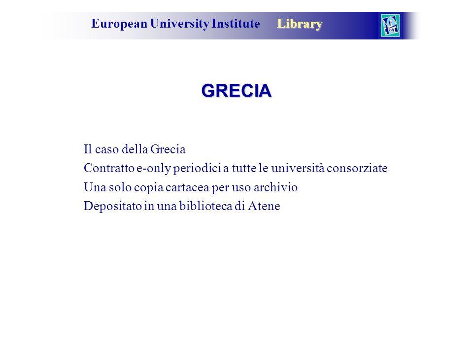 Library European University Institute Library GRECIA Il caso della Grecia Contratto e-only periodici a tutte le università consorziate Una solo copia cartacea per uso archivio Depositato in una biblioteca di Atene