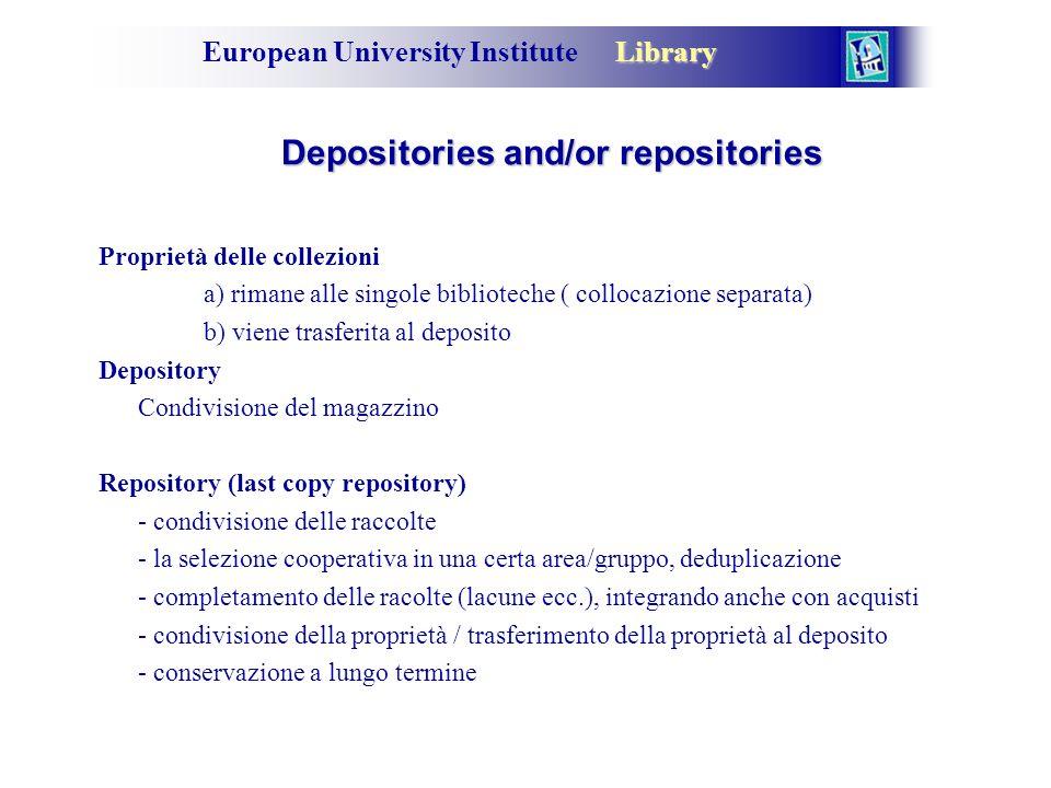 Library European University Institute Library Depositories and/or repositories Proprietà delle collezioni a) rimane alle singole biblioteche ( collocazione separata) b) viene trasferita al deposito Depository Condivisione del magazzino Repository (last copy repository) - condivisione delle raccolte - la selezione cooperativa in una certa area/gruppo, deduplicazione - completamento delle racolte (lacune ecc.), integrando anche con acquisti - condivisione della proprietà / trasferimento della proprietà al deposito - conservazione a lungo termine