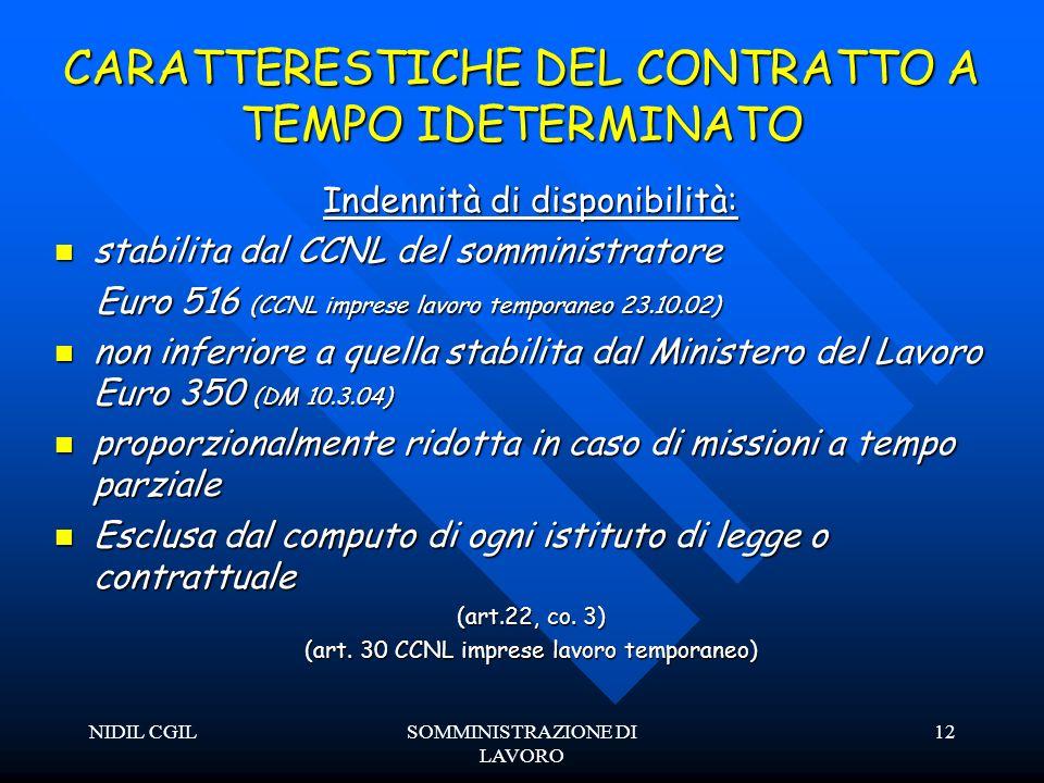 NIDIL CGILSOMMINISTRAZIONE DI LAVORO 12 CARATTERESTICHE DEL CONTRATTO A TEMPO IDETERMINATO Indennità di disponibilità: stabilita dal CCNL del somministratore stabilita dal CCNL del somministratore Euro 516 (CCNL imprese lavoro temporaneo 23.10.02) Euro 516 (CCNL imprese lavoro temporaneo 23.10.02) non inferiore a quella stabilita dal Ministero del Lavoro Euro 350 (DM 10.3.04) non inferiore a quella stabilita dal Ministero del Lavoro Euro 350 (DM 10.3.04) proporzionalmente ridotta in caso di missioni a tempo parziale proporzionalmente ridotta in caso di missioni a tempo parziale Esclusa dal computo di ogni istituto di legge o contrattuale Esclusa dal computo di ogni istituto di legge o contrattuale (art.22, co.