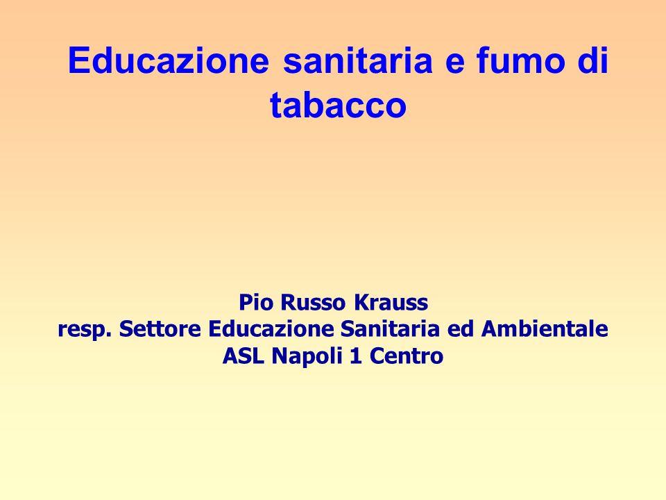 Educazione sanitaria e fumo di tabacco Pio Russo Krauss resp. Settore Educazione Sanitaria ed Ambientale ASL Napoli 1 Centro