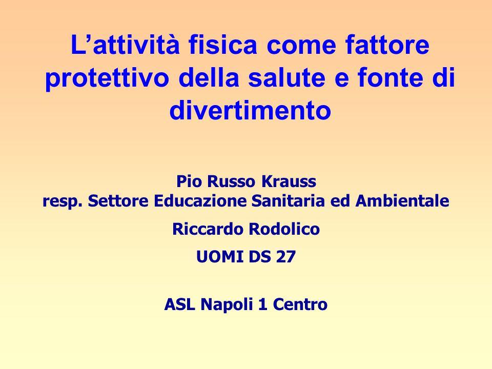 Lattività fisica come fattore protettivo della salute e fonte di divertimento Pio Russo Krauss resp. Settore Educazione Sanitaria ed Ambientale Riccar