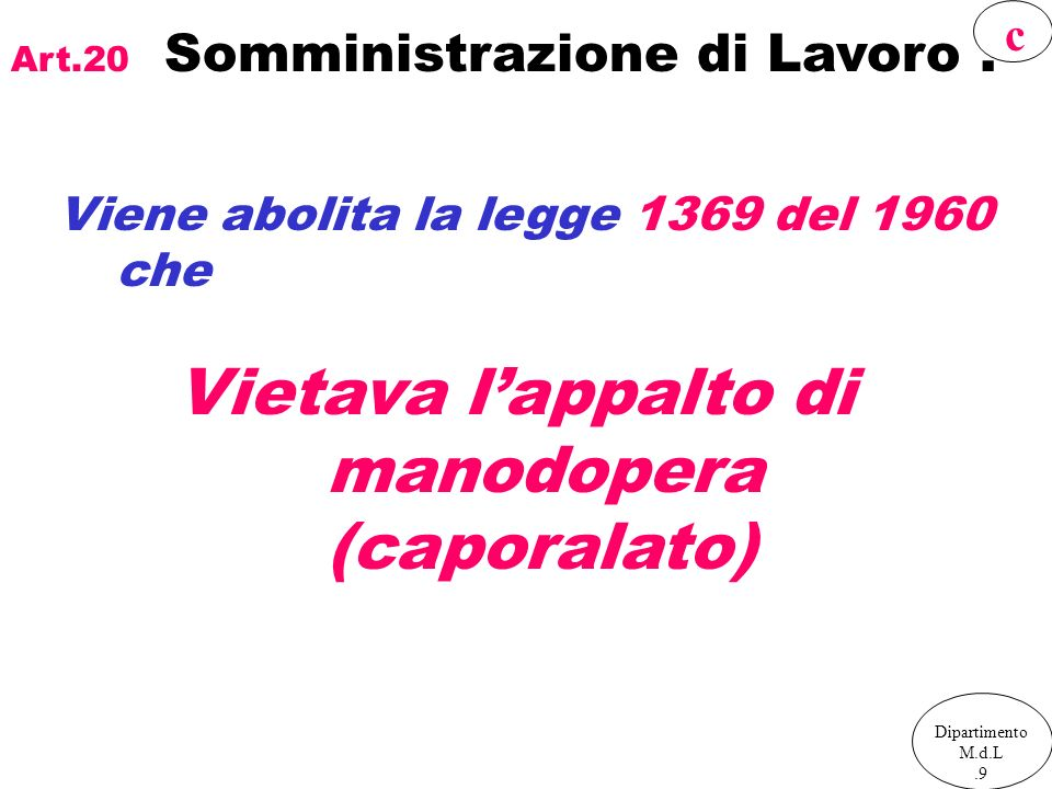 Art.20 Somministrazione di Lavoro. Viene abolita la legge 1369 del 1960 che Vietava lappalto di manodopera (caporalato) Dipartimento M.d.L.9 c