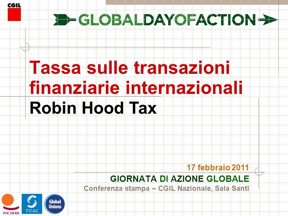 Tassa sulle transazioni finanziarie internazionali GIORNATA DI AZIONE GLOBALE 17 febbraio 2011 Robin Hood Tax Conferenza stampa – CGIL Nazionale, Sala Santi
