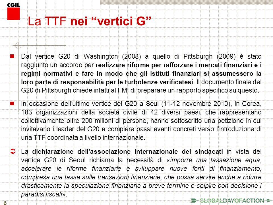 6 La TTF nei vertici G Dal vertice G20 di Washington (2008) a quello di Pittsburgh (2009) è stato raggiunto un accordo per realizzare riforme per rafforzare i mercati finanziari e i regimi normativi e fare in modo che gli istituti finanziari si assumessero la loro parte di responsabilità per le turbolenze verificatesi.