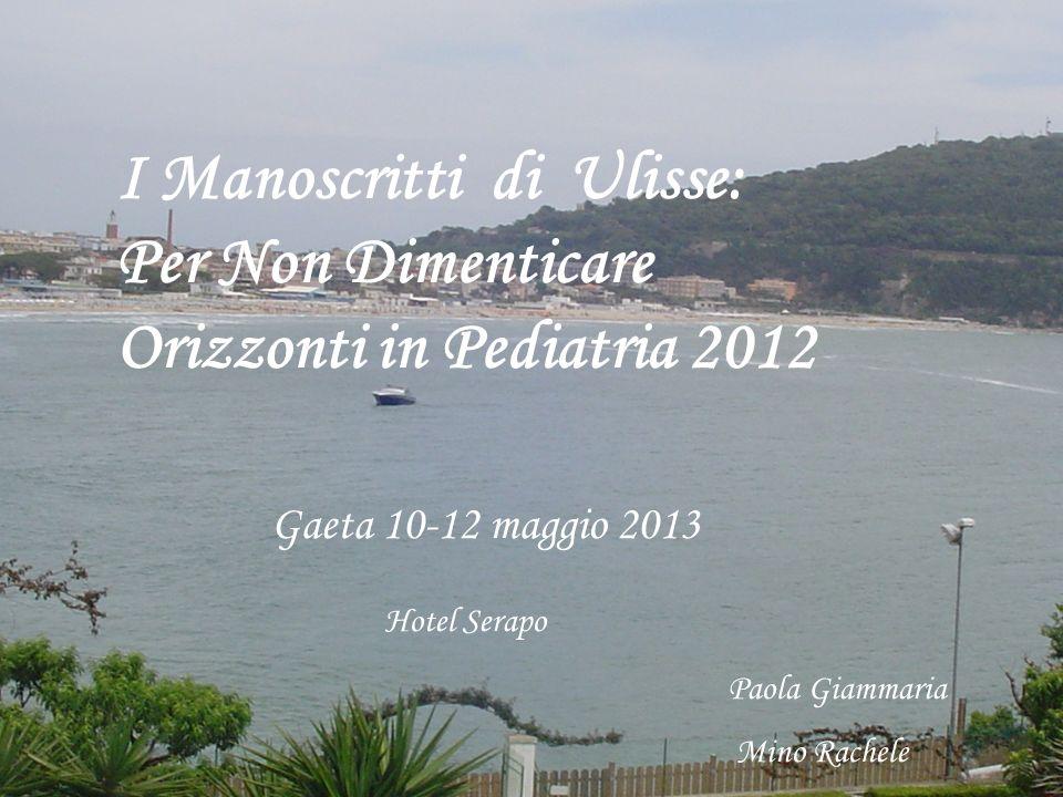I Manoscritti di Ulisse: Per Non Dimenticare Orizzonti in Pediatria 2012 Gaeta 10-12 maggio 2013 Hotel Serapo Paola Giammaria Mino Rachele