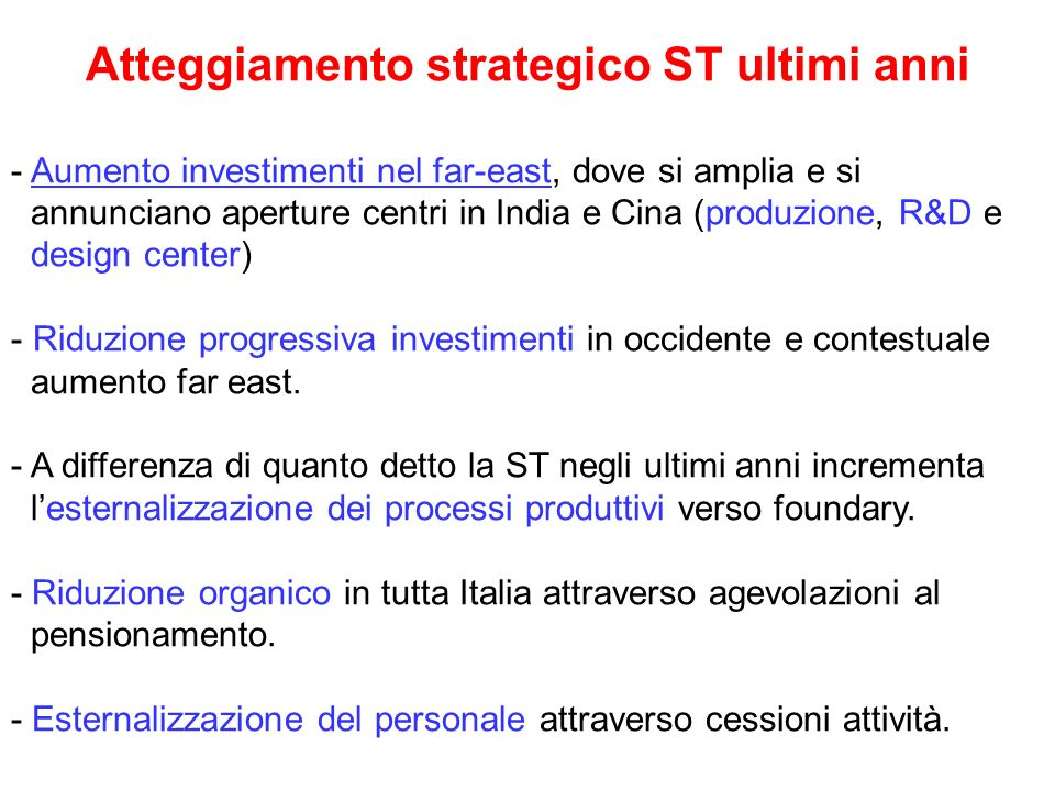 Atteggiamento strategico ST ultimi anni - Aumento investimenti nel far-east, dove si amplia e si annunciano aperture centri in India e Cina (produzione, R&D e design center) - Riduzione progressiva investimenti in occidente e contestuale aumento far east.