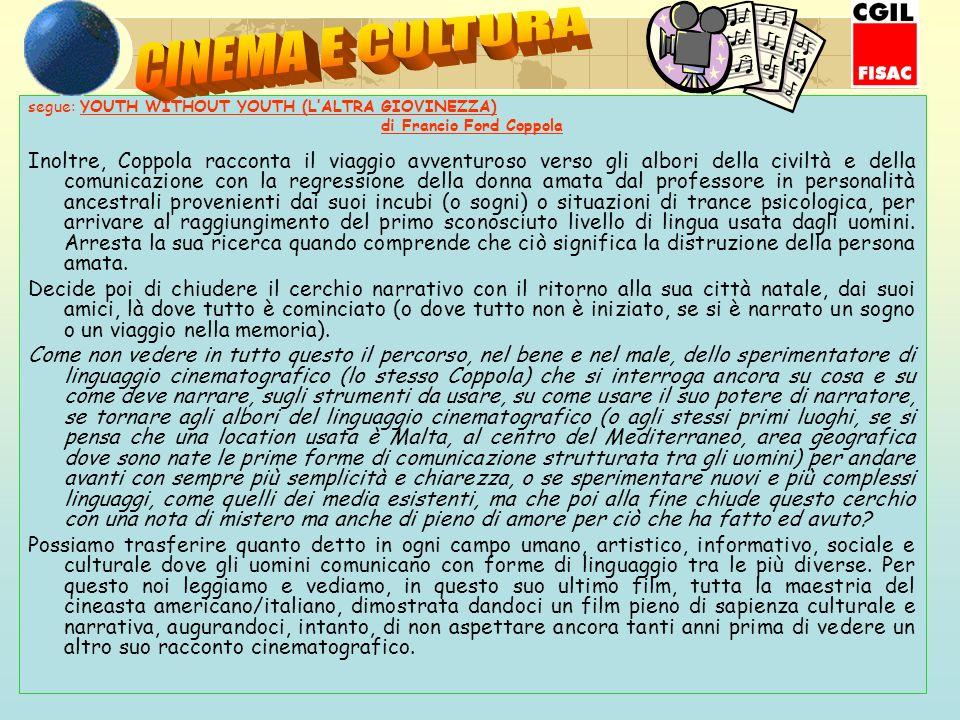 segue: YOUTH WITHOUT YOUTH (LALTRA GIOVINEZZA) di Francio Ford Coppola Inoltre, Coppola racconta il viaggio avventuroso verso gli albori della civiltà