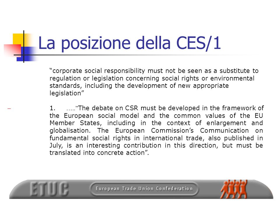 La posizione della CES/1 corporate social responsibility must not be seen as a substitute to regulation or legislation concerning social rights or environmental standards, including the development of new appropriate legislation 1.