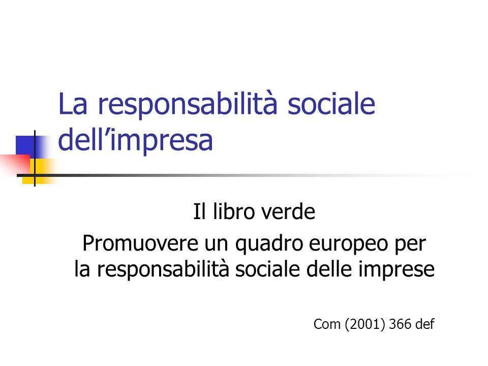 Il libro verde Promuovere un quadro europeo per la responsabilità sociale delle imprese Com (2001) 366 def La responsabilità sociale dellimpresa