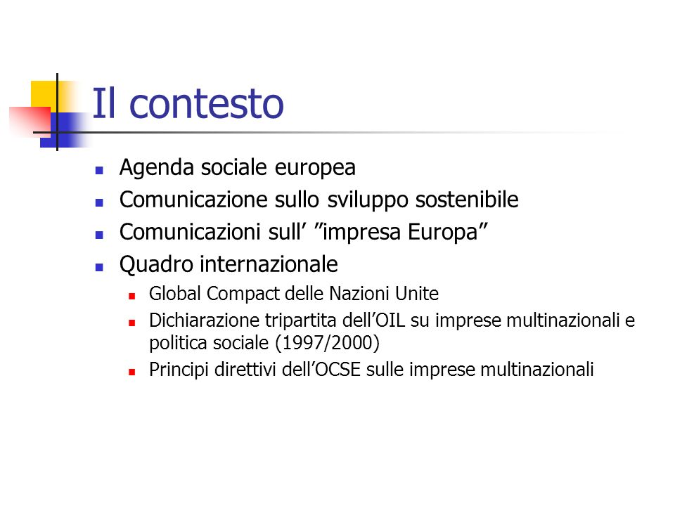 Il contesto Agenda sociale europea Comunicazione sullo sviluppo sostenibile Comunicazioni sull impresa Europa Quadro internazionale Global Compact del