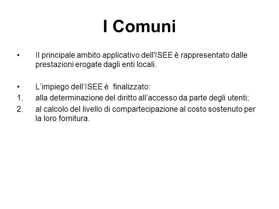 I Comuni Il principale ambito applicativo dell'ISEE è rappresentato dalle prestazioni erogate dagli enti locali. Limpiego dellISEE è finalizzato: 1.al