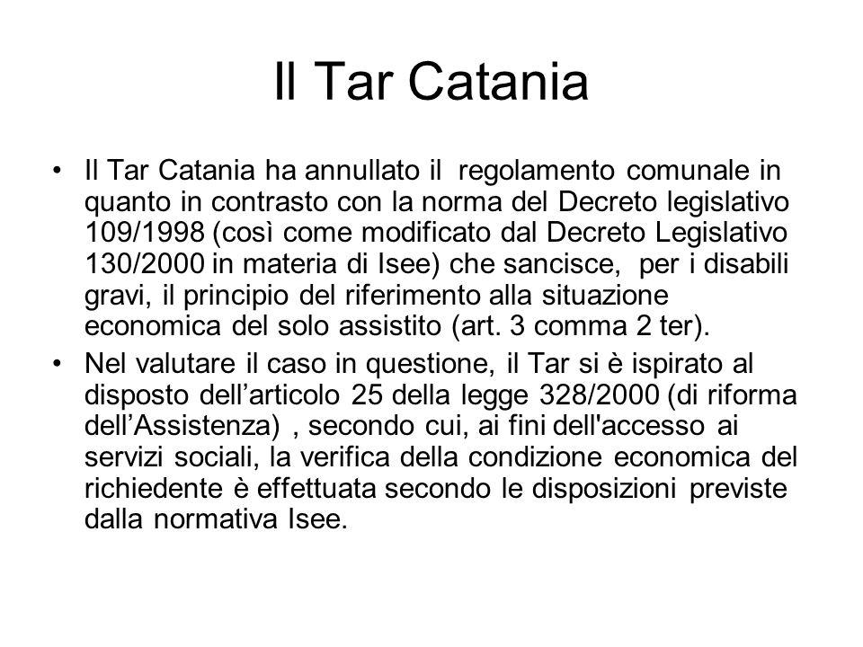 Il Tar Catania Il Tar Catania ha annullato il regolamento comunale in quanto in contrasto con la norma del Decreto legislativo 109/1998 (così come modificato dal Decreto Legislativo 130/2000 in materia di Isee) che sancisce, per i disabili gravi, il principio del riferimento alla situazione economica del solo assistito (art.