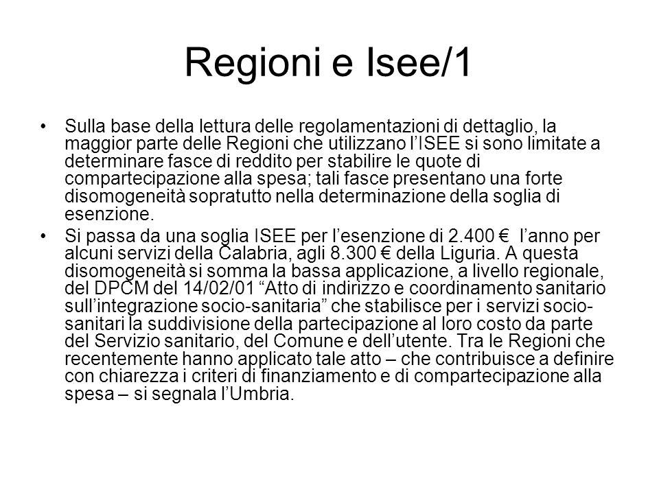 Regioni e Isee/1 Sulla base della lettura delle regolamentazioni di dettaglio, la maggior parte delle Regioni che utilizzano lISEE si sono limitate a determinare fasce di reddito per stabilire le quote di compartecipazione alla spesa; tali fasce presentano una forte disomogeneità sopratutto nella determinazione della soglia di esenzione.