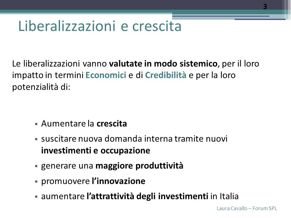Laura Cavallo – Forum SPL Liberalizzazioni e crescita Le liberalizzazioni vanno valutate in modo sistemico, per il loro impatto in termini Economici e di Credibilità e per la loro potenzialità di: Aumentare la crescita suscitare nuova domanda interna tramite nuovi investimenti e occupazione generare una maggiore produttività promuovere linnovazione aumentare lattrattività degli investimenti in Italia 3