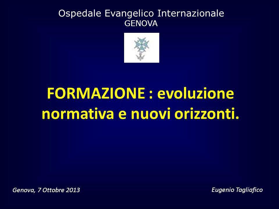 FORMAZIONE : evoluzione normativa e nuovi orizzonti. Eugenio Tagliafico Ospedale Evangelico Internazionale GENOVA Genova, 7 Ottobre 2013