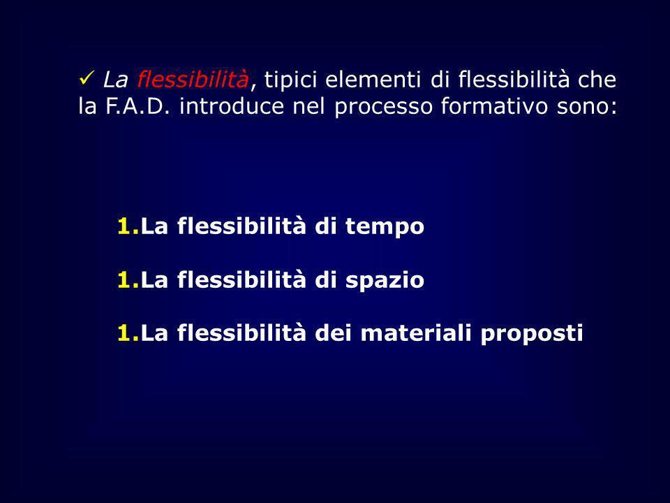 La flessibilità, tipici elementi di flessibilità che la F.A.D. introduce nel processo formativo sono: 1.La flessibilità di tempo 1.La flessibilità di