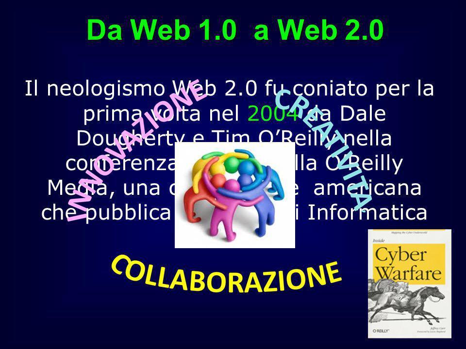Da Web 1.0 a Web 2.0 Il neologismo Web 2.0 fu coniato per la prima volta nel 2004 da Dale Dougherty e Tim OReilly nella conferenza dedicata alla OReil