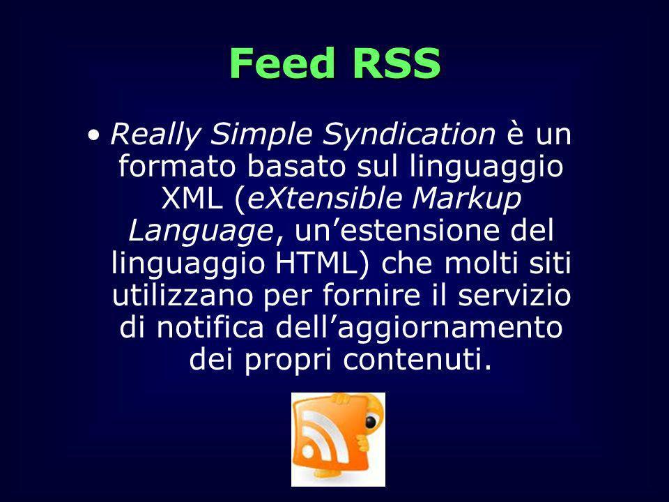 Feed RSS Really Simple Syndication è un formato basato sul linguaggio XML (eXtensible Markup Language, unestensione del linguaggio HTML) che molti sit