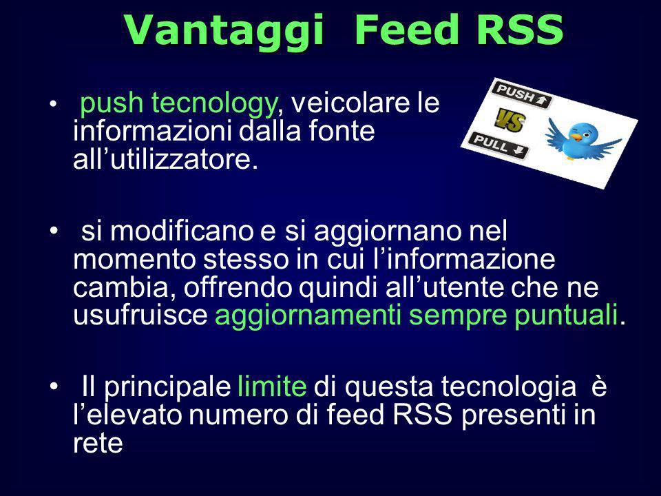 Vantaggi Feed RSS push tecnology, veicolare le informazioni dalla fonte allutilizzatore. si modificano e si aggiornano nel momento stesso in cui linfo