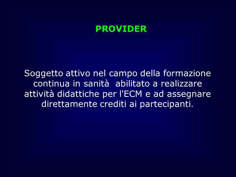 PROVIDER Soggetto attivo nel campo della formazione continua in sanità abilitato a realizzare attività didattiche per l'ECM e ad assegnare direttament