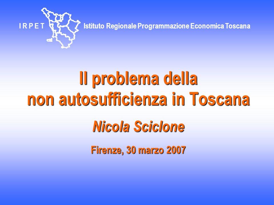 Il problema della non autosufficienza in Toscana Nicola Sciclone Firenze, 30 marzo 2007 I R P E T Istituto Regionale Programmazione Economica Toscana