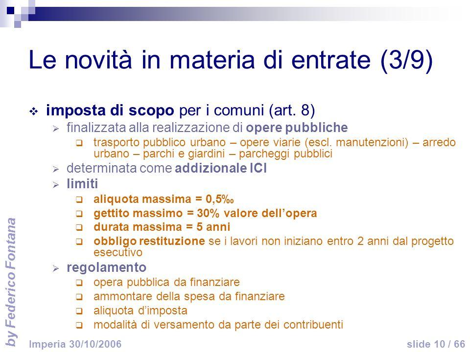 by Federico Fontana slide 10 / 66 Imperia 30/10/2006 Le novità in materia di entrate (3/9) imposta di scopo per i comuni (art. 8) finalizzata alla rea