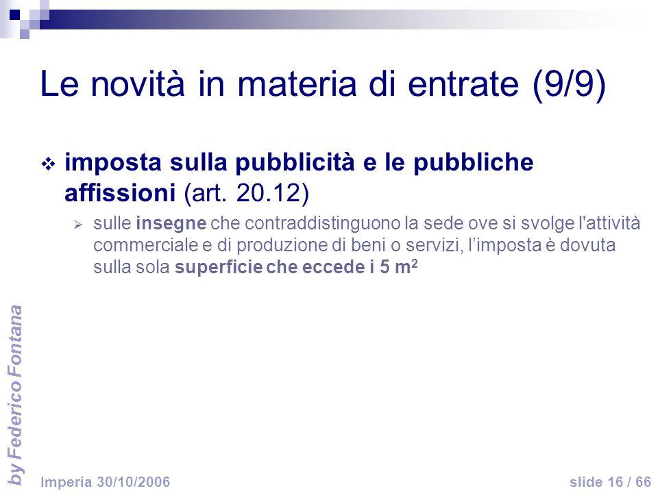 by Federico Fontana slide 16 / 66 Imperia 30/10/2006 Le novità in materia di entrate (9/9) imposta sulla pubblicità e le pubbliche affissioni (art. 20