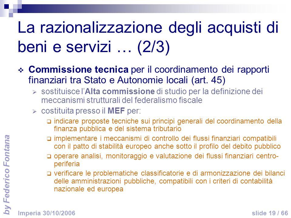 by Federico Fontana slide 19 / 66 Imperia 30/10/2006 La razionalizzazione degli acquisti di beni e servizi … (2/3) Commissione tecnica per il coordinamento dei rapporti finanziari tra Stato e Autonomie locali (art.