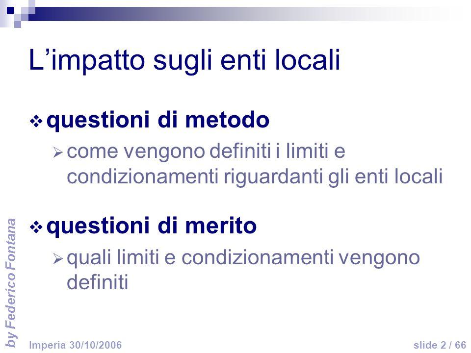 by Federico Fontana slide 2 / 66 Imperia 30/10/2006 Limpatto sugli enti locali questioni di metodo come vengono definiti i limiti e condizionamenti riguardanti gli enti locali questioni di merito quali limiti e condizionamenti vengono definiti