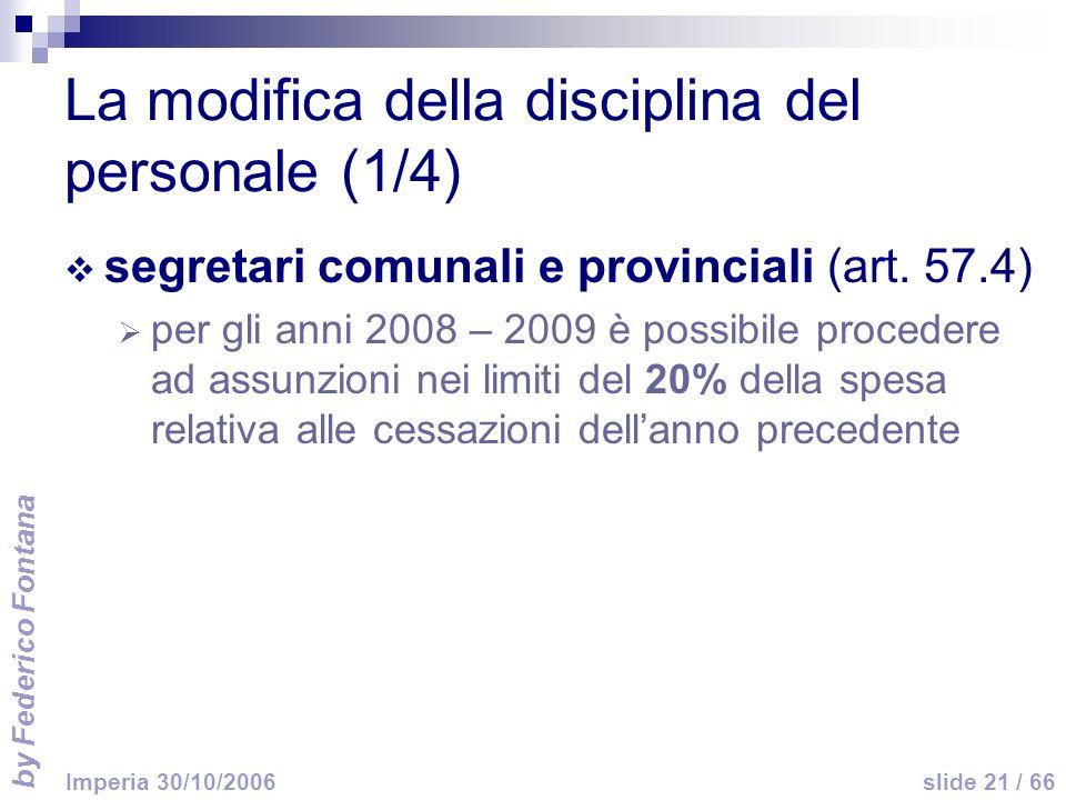 by Federico Fontana slide 21 / 66 Imperia 30/10/2006 La modifica della disciplina del personale (1/4) segretari comunali e provinciali (art. 57.4) per