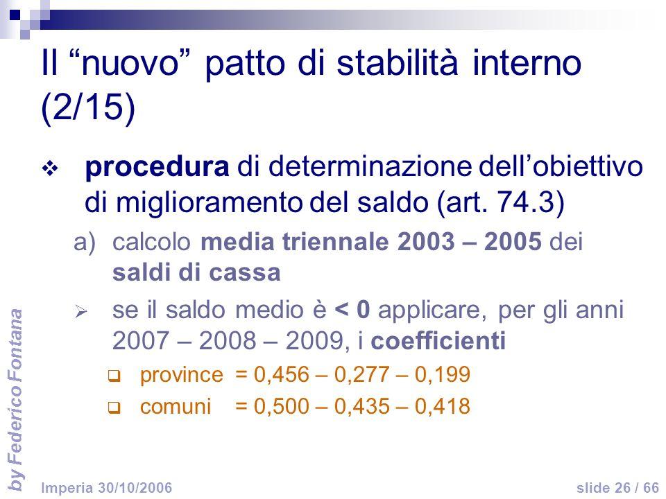 by Federico Fontana slide 26 / 66 Imperia 30/10/2006 Il nuovo patto di stabilità interno (2/15) procedura di determinazione dellobiettivo di miglioramento del saldo (art.